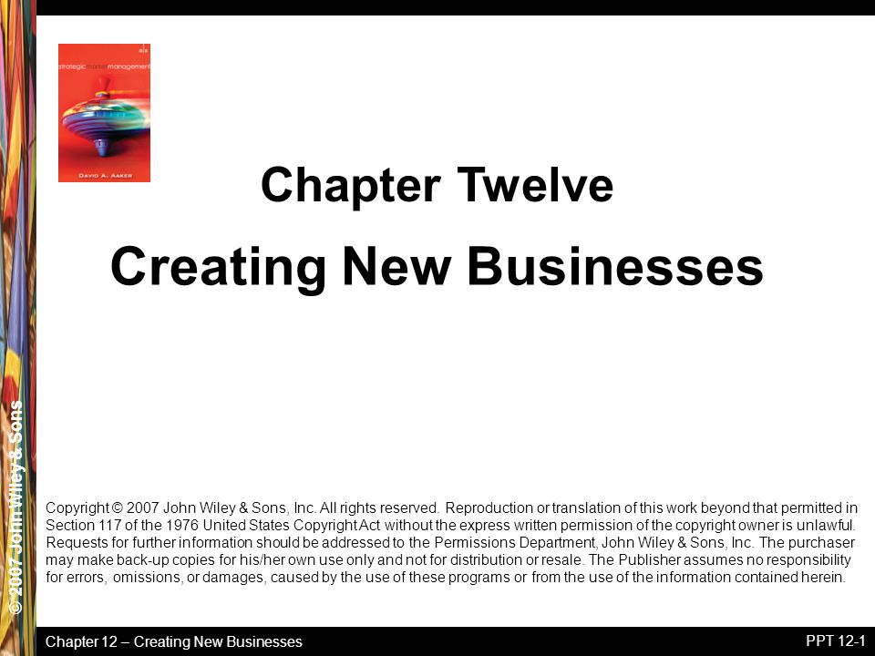 Chapter 12 – Creating New Businesses © 2005 John Wiley & Sons© 2007 John Wiley & Sons PPT 12-1 Copyright © 2007 John Wiley & Sons, Inc. All rights res