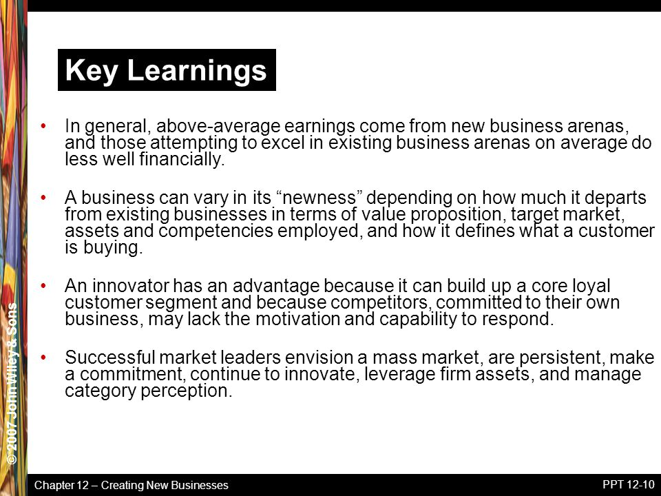 Chapter 12 – Creating New Businesses © 2005 John Wiley & Sons© 2007 John Wiley & Sons PPT 12-10 In general, above-average earnings come from new busin