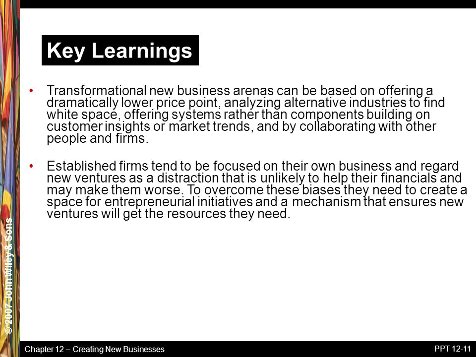 Chapter 12 – Creating New Businesses © 2005 John Wiley & Sons© 2007 John Wiley & Sons PPT 12-11 Transformational new business arenas can be based on offering a dramatically lower price point, analyzing alternative industries to find white space, offering systems rather than components building on customer insights or market trends, and by collaborating with other people and firms.