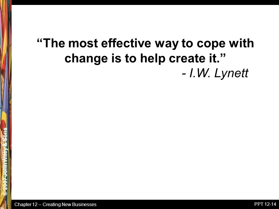 Chapter 12 – Creating New Businesses © 2005 John Wiley & Sons© 2007 John Wiley & Sons PPT 12-14 The most effective way to cope with change is to help create it. - I.W.