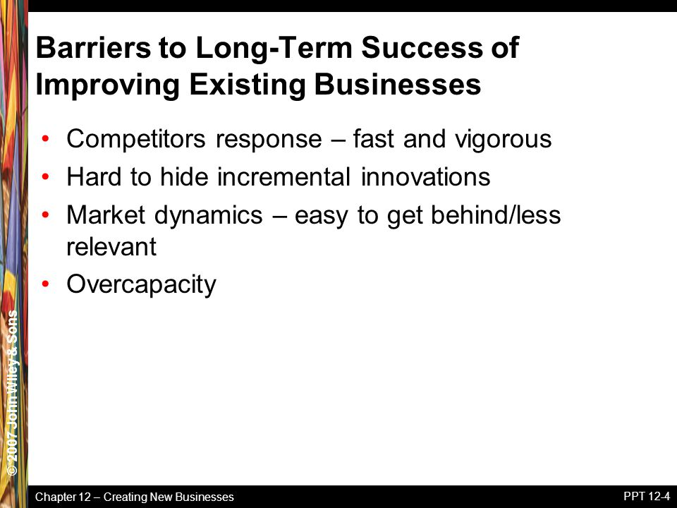Chapter 12 – Creating New Businesses © 2005 John Wiley & Sons© 2007 John Wiley & Sons PPT 12-4 Barriers to Long-Term Success of Improving Existing Businesses Competitors response – fast and vigorous Hard to hide incremental innovations Market dynamics – easy to get behind/less relevant Overcapacity