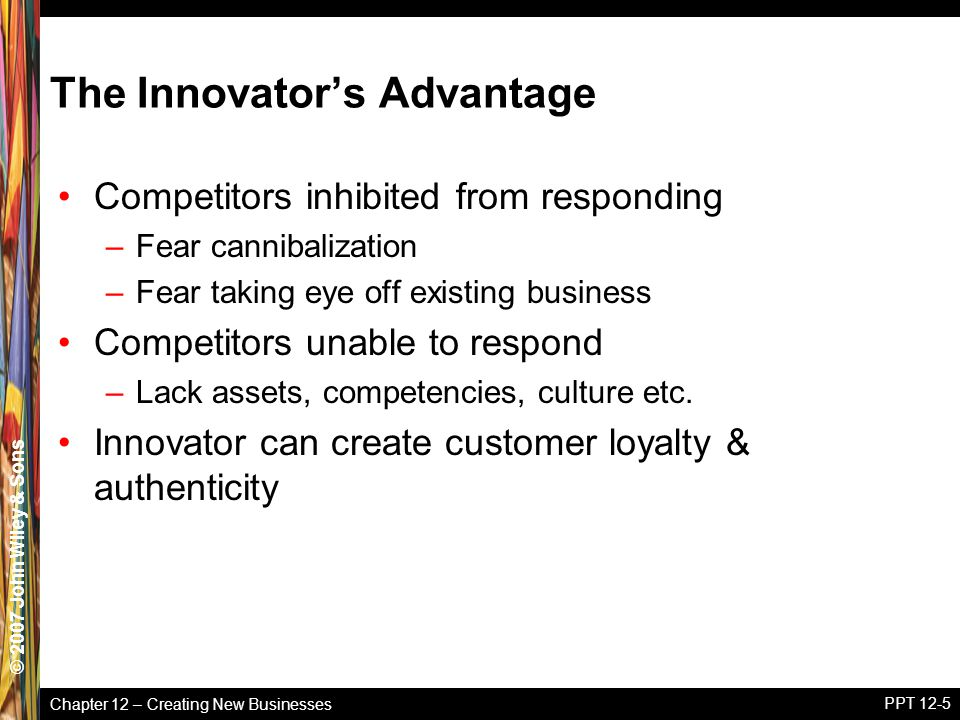 Chapter 12 – Creating New Businesses © 2005 John Wiley & Sons© 2007 John Wiley & Sons PPT 12-5 The Innovator's Advantage Competitors inhibited from re