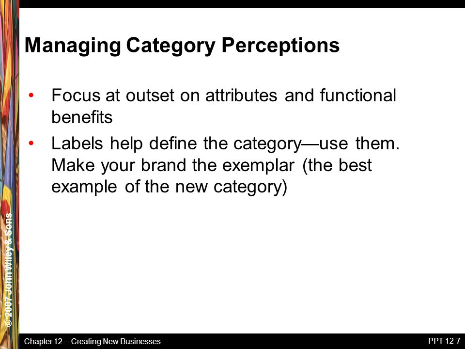 Chapter 12 – Creating New Businesses © 2005 John Wiley & Sons© 2007 John Wiley & Sons PPT 12-7 Managing Category Perceptions Focus at outset on attributes and functional benefits Labels help define the category—use them.