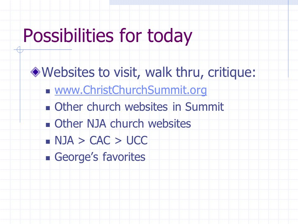 Possibilities for today Websites to visit, walk thru, critique: www.ChristChurchSummit.org Other church websites in Summit Other NJA church websites NJA > CAC > UCC George's favorites