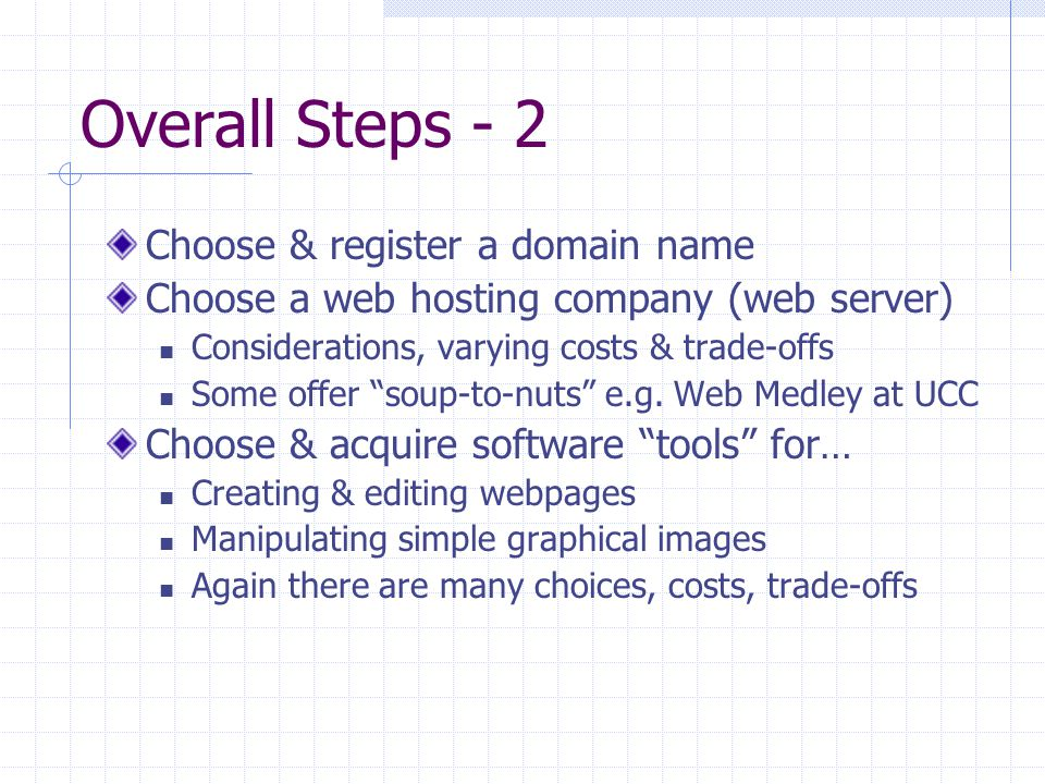 "Overall Steps - 2 Choose & register a domain name Choose a web hosting company (web server) Considerations, varying costs & trade-offs Some offer ""sou"
