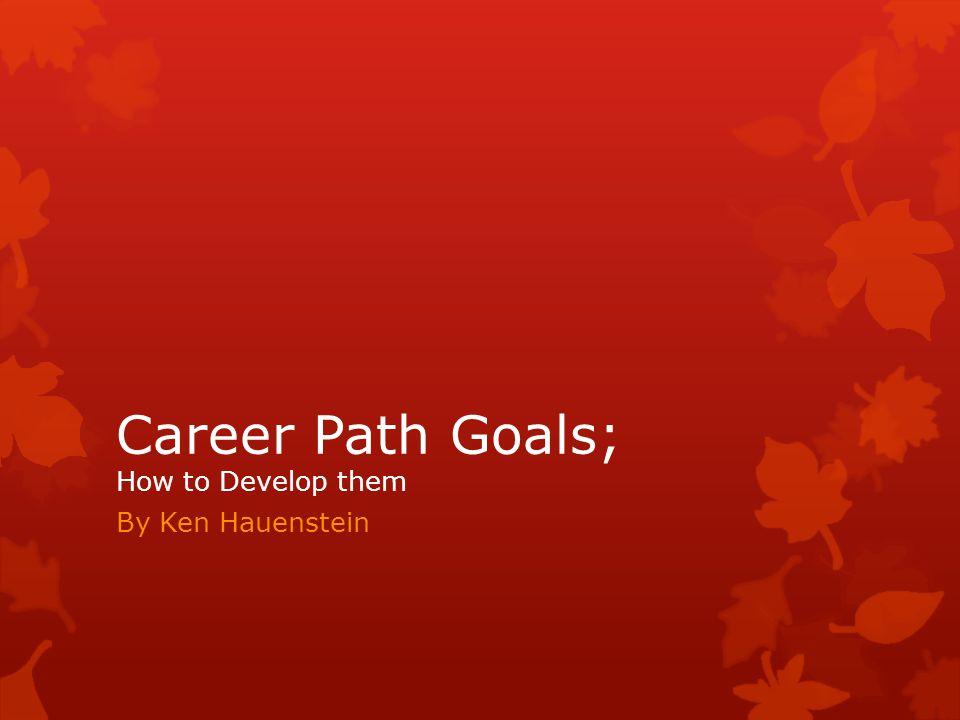 Career Path Goals; How to Develop them By Ken Hauenstein