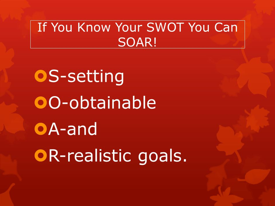 If You Know Your SWOT You Can SOAR!  S-setting  O-obtainable  A-and  R-realistic goals.