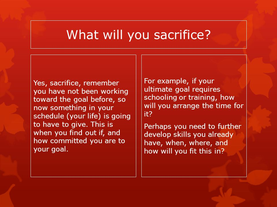 What will you sacrifice? Yes, sacrifice, remember you have not been working toward the goal before, so now something in your schedule (your life) is g