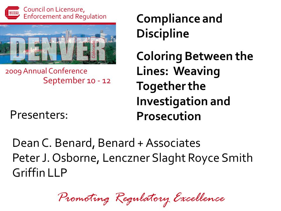 Presenters: Promoting Regulatory Excellence Compliance and Discipline Coloring Between the Lines: Weaving Together the Investigation and Prosecution Dean C.