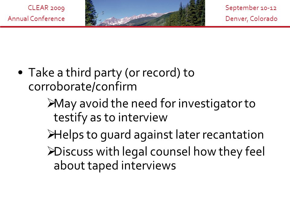 CLEAR 2009 Annual Conference September 10-12 Denver, Colorado Take a third party (or record) to corroborate/confirm  May avoid the need for investigator to testify as to interview  Helps to guard against later recantation  Discuss with legal counsel how they feel about taped interviews