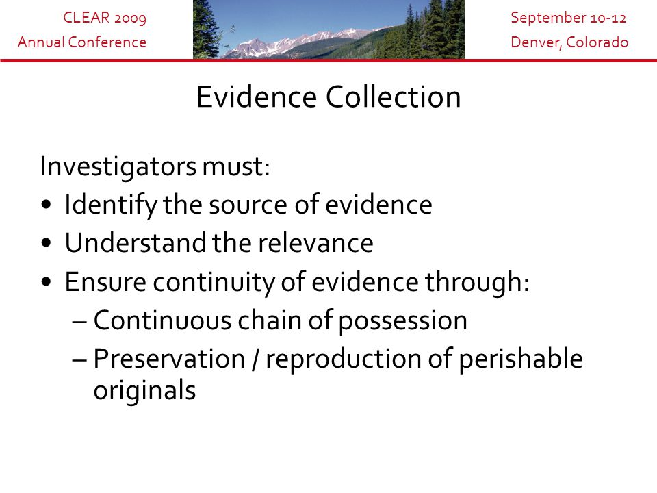 CLEAR 2009 Annual Conference September 10-12 Denver, Colorado Investigators must: Identify the source of evidence Understand the relevance Ensure continuity of evidence through: –Continuous chain of possession –Preservation / reproduction of perishable originals Evidence Collection