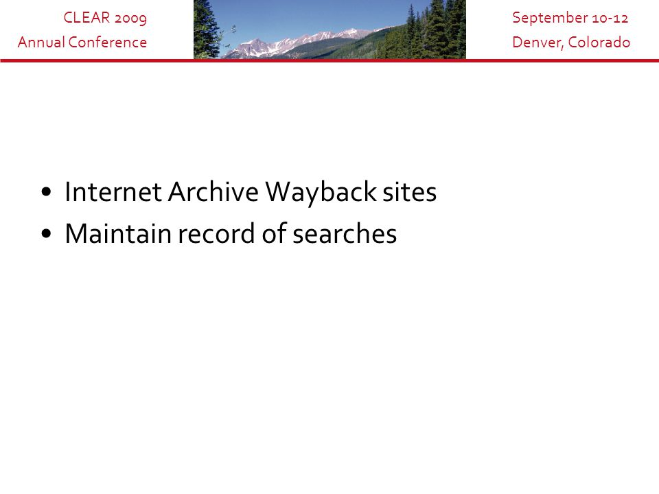 CLEAR 2009 Annual Conference September 10-12 Denver, Colorado Internet Archive Wayback sites Maintain record of searches