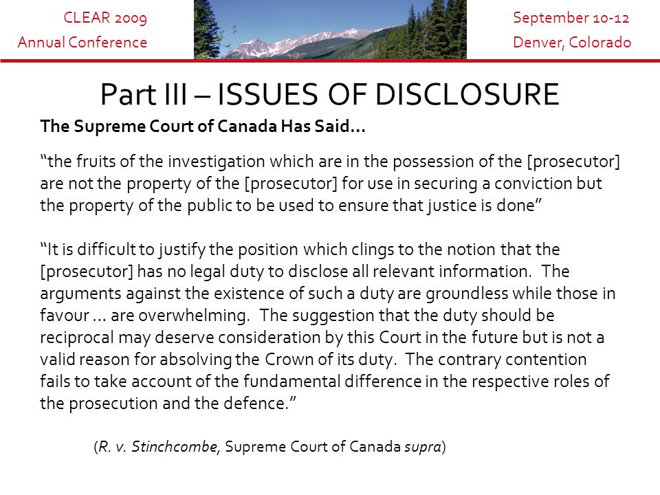 CLEAR 2009 Annual Conference September 10-12 Denver, Colorado Part III – ISSUES OF DISCLOSURE The Supreme Court of Canada Has Said… the fruits of the investigation which are in the possession of the [prosecutor] are not the property of the [prosecutor] for use in securing a conviction but the property of the public to be used to ensure that justice is done It is difficult to justify the position which clings to the notion that the [prosecutor] has no legal duty to disclose all relevant information.