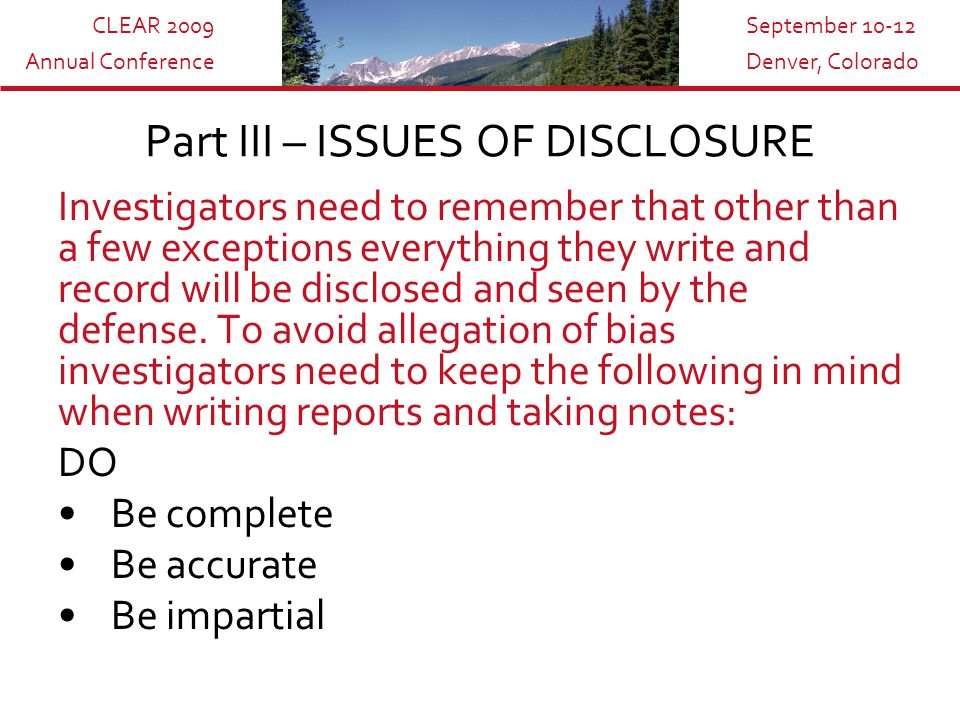 CLEAR 2009 Annual Conference September 10-12 Denver, Colorado Investigators need to remember that other than a few exceptions everything they write and record will be disclosed and seen by the defense.