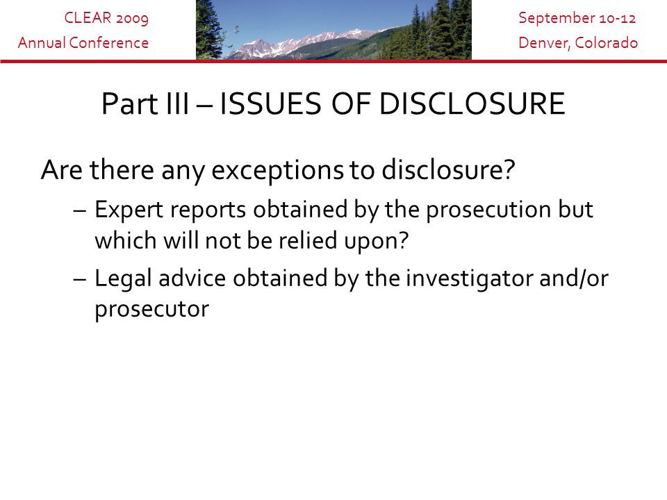 CLEAR 2009 Annual Conference September 10-12 Denver, Colorado Part III – ISSUES OF DISCLOSURE Are there any exceptions to disclosure.