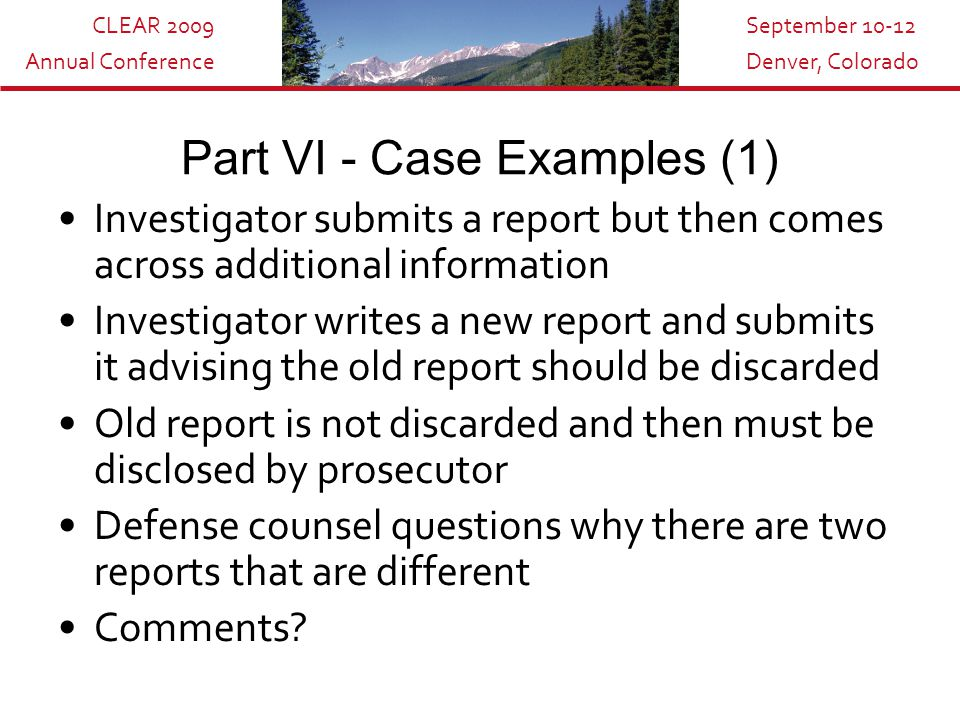 CLEAR 2009 Annual Conference September 10-12 Denver, Colorado Part VI - Case Examples (1) Investigator submits a report but then comes across additional information Investigator writes a new report and submits it advising the old report should be discarded Old report is not discarded and then must be disclosed by prosecutor Defense counsel questions why there are two reports that are different Comments