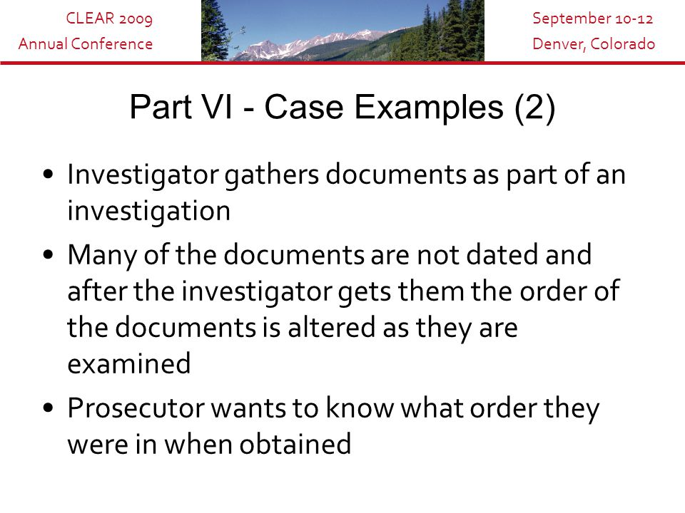 CLEAR 2009 Annual Conference September 10-12 Denver, Colorado Part VI - Case Examples (2) Investigator gathers documents as part of an investigation Many of the documents are not dated and after the investigator gets them the order of the documents is altered as they are examined Prosecutor wants to know what order they were in when obtained