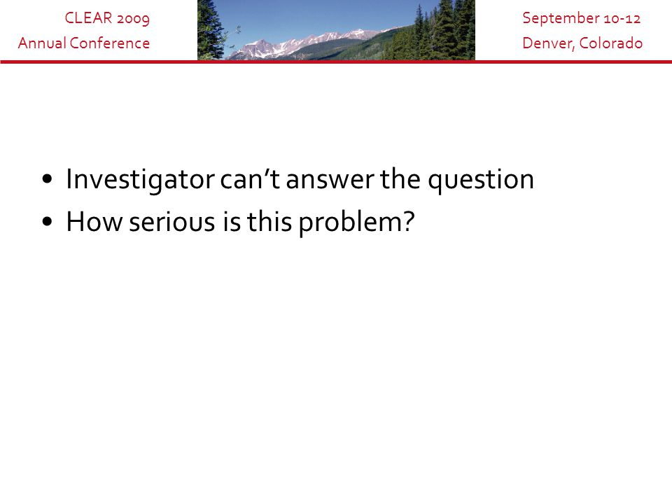 CLEAR 2009 Annual Conference September 10-12 Denver, Colorado Investigator can't answer the question How serious is this problem