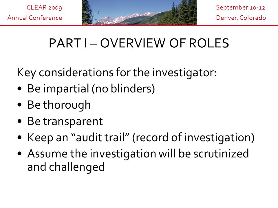 CLEAR 2009 Annual Conference September 10-12 Denver, Colorado Key considerations for the investigator: Be impartial (no blinders) Be thorough Be transparent Keep an audit trail (record of investigation) Assume the investigation will be scrutinized and challenged PART I – OVERVIEW OF ROLES