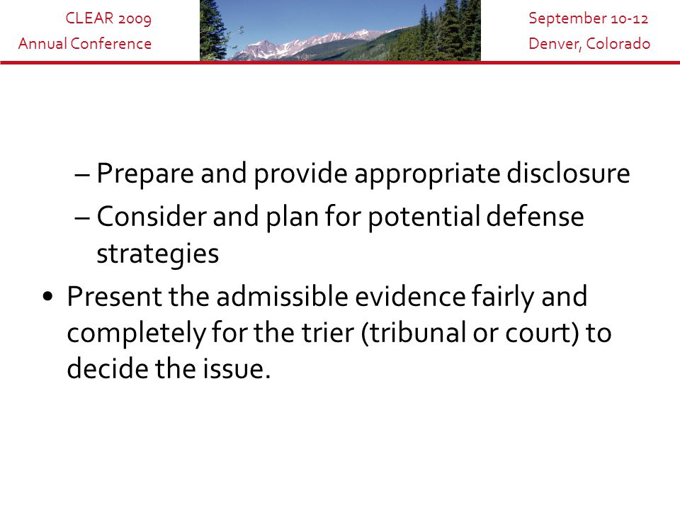 CLEAR 2009 Annual Conference September 10-12 Denver, Colorado –Prepare and provide appropriate disclosure –Consider and plan for potential defense strategies Present the admissible evidence fairly and completely for the trier (tribunal or court) to decide the issue.