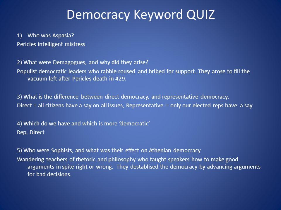 Democracy Keyword QUIZ 1)Who was Aspasia? Pericles intelligent mistress 2) What were Demagogues, and why did they arise? Populist democratic leaders w