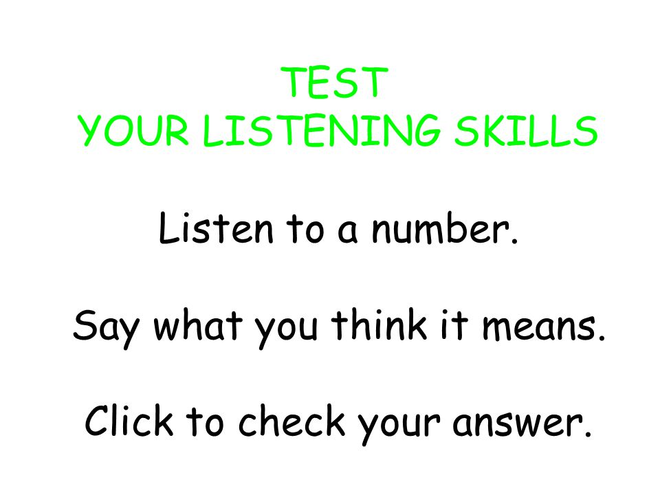 TEST YOUR LISTENING SKILLS Listen to a number.Say what you think it means.