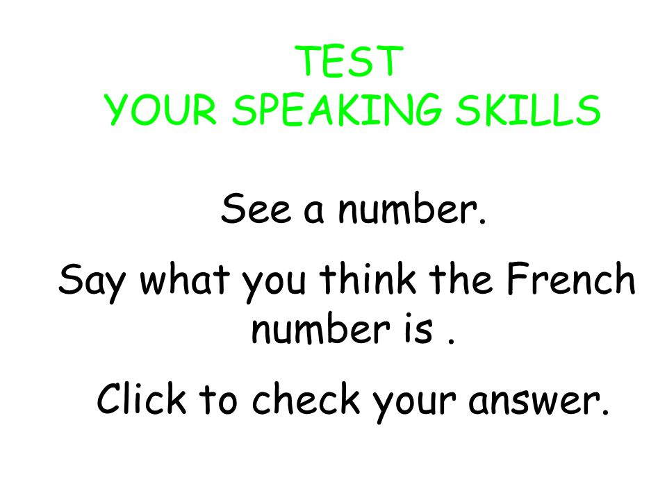 TEST YOUR SPEAKING SKILLS See a number.Say what you think the French number is.