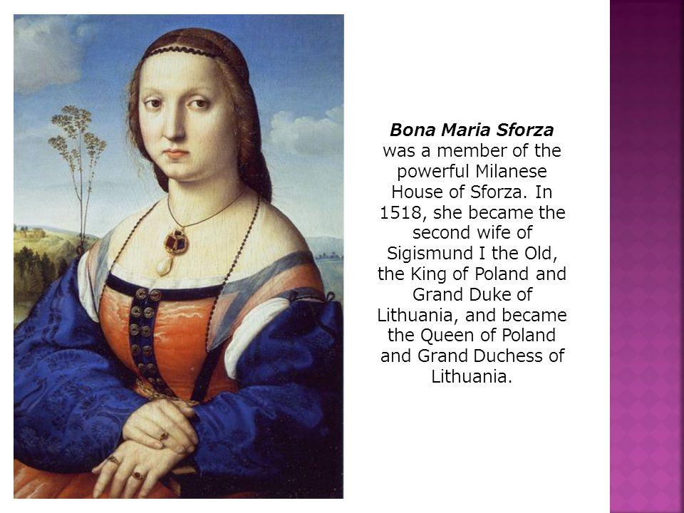 Bona Maria Sforza was a member of the powerful Milanese House of Sforza.