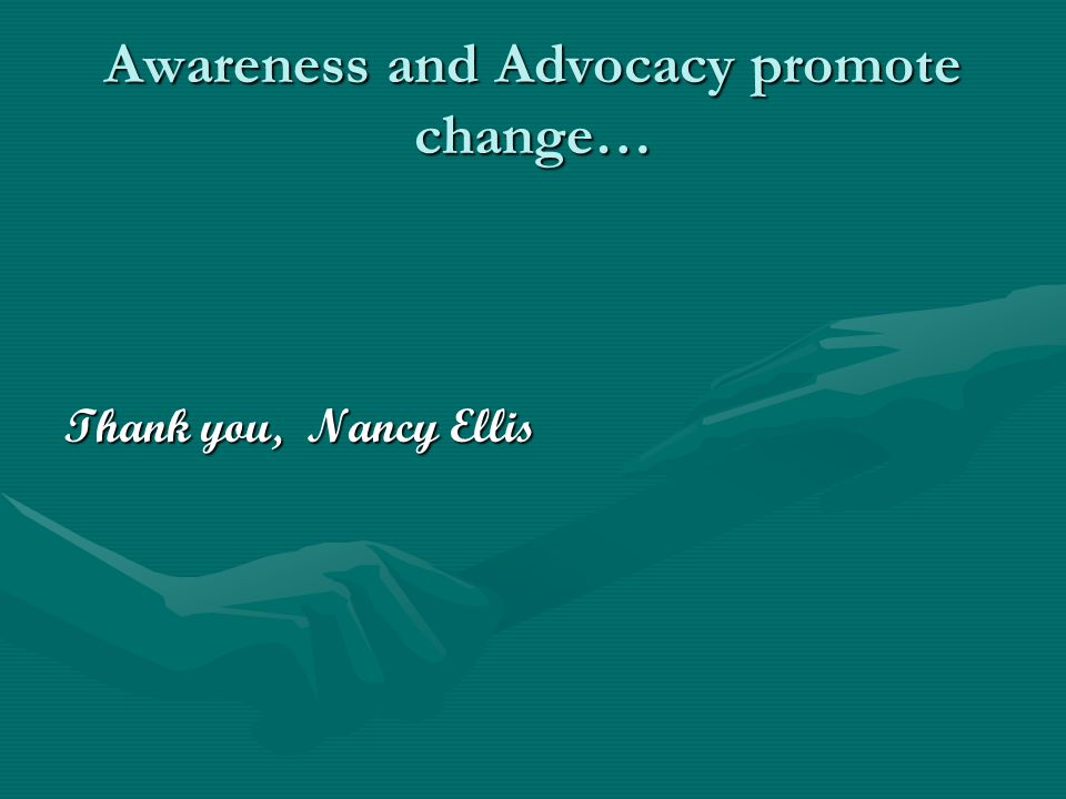 Awareness and Advocacy promote change… Thank you, Nancy Ellis
