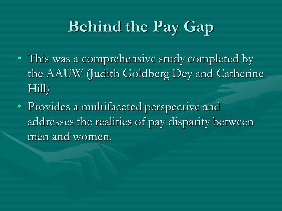Behind the Pay Gap This was a comprehensive study completed by the AAUW (Judith Goldberg Dey and Catherine Hill)This was a comprehensive study completed by the AAUW (Judith Goldberg Dey and Catherine Hill) Provides a multifaceted perspective and addresses the realities of pay disparity between men and women.Provides a multifaceted perspective and addresses the realities of pay disparity between men and women.