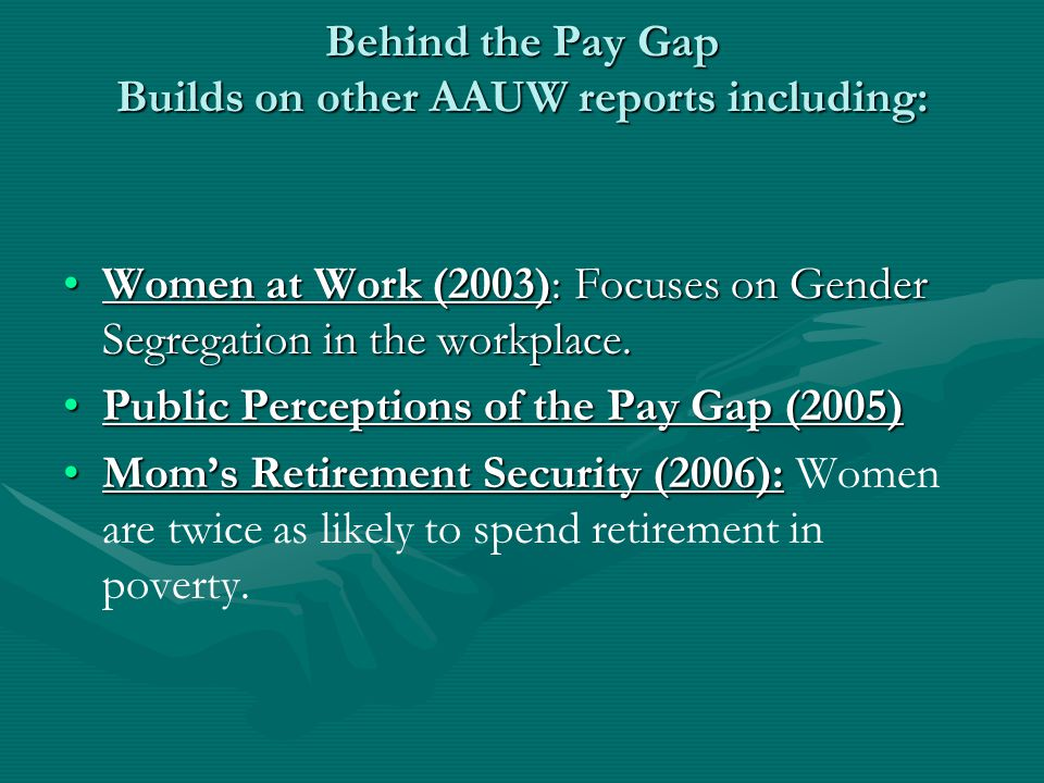 Behind the Pay Gap Builds on other AAUW reports including: Women at Work (2003): Focuses on Gender Segregation in the workplace.Women at Work (2003): Focuses on Gender Segregation in the workplace.