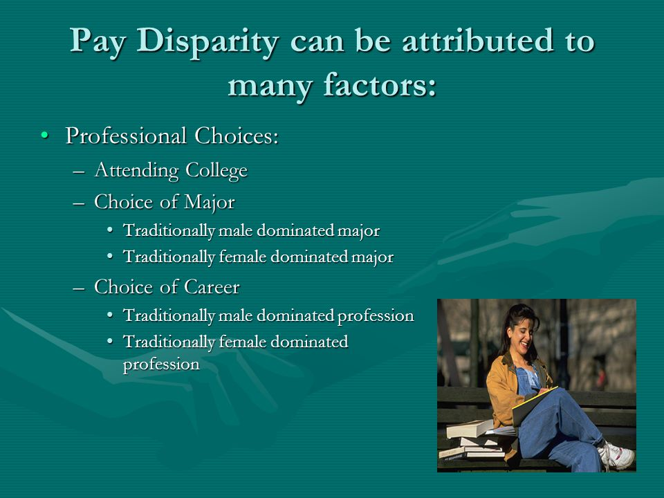 Pay Disparity can be attributed to many factors: Professional Choices:Professional Choices: –Attending College –Choice of Major Traditionally male dominated majorTraditionally male dominated major Traditionally female dominated majorTraditionally female dominated major –Choice of Career Traditionally male dominated professionTraditionally male dominated profession Traditionally female dominated professionTraditionally female dominated profession