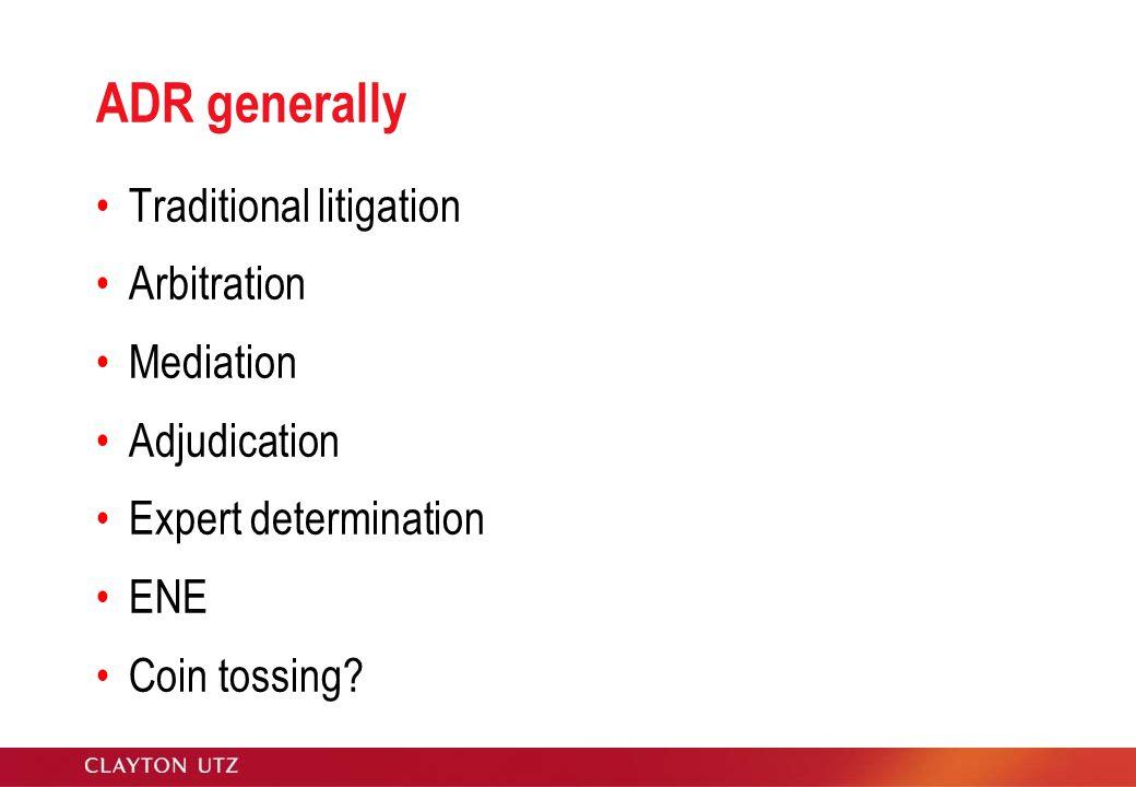 ADR generally Traditional litigation Arbitration Mediation Adjudication Expert determination ENE Coin tossing
