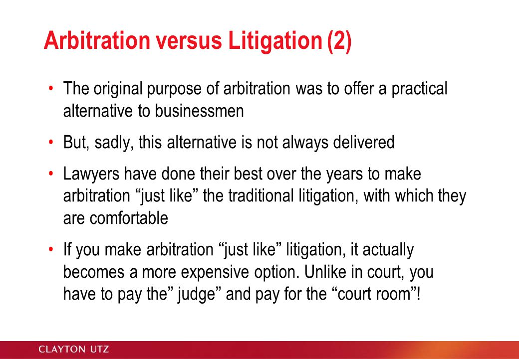Arbitration versus Litigation (2) The original purpose of arbitration was to offer a practical alternative to businessmen But, sadly, this alternative is not always delivered Lawyers have done their best over the years to make arbitration just like the traditional litigation, with which they are comfortable If you make arbitration just like litigation, it actually becomes a more expensive option.