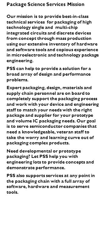Package Science Services Mission Our mission is to provide best-in-class technical services for packaging of high technology single and multi-chip integrated circuits and discrete devices from concept through mass production using our extensive inventory of hardware and software tools and copious experience in microelectronic and technology package engineering.