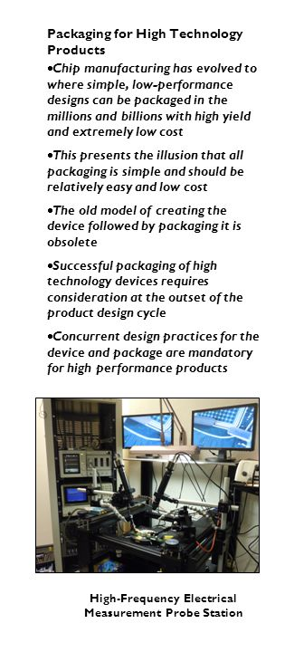 Packaging for High Technology Products  Chip manufacturing has evolved to where simple, low-performance designs can be packaged in the millions and b