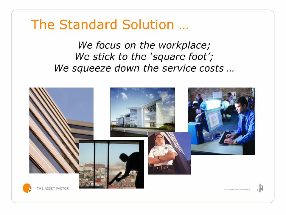 We focus on the workplace; We stick to the 'square foot'; We squeeze down the service costs … The Standard Solution …