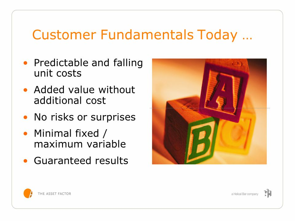 Customer Fundamentals Today … Predictable and falling unit costs Added value without additional cost No risks or surprises Minimal fixed / maximum var