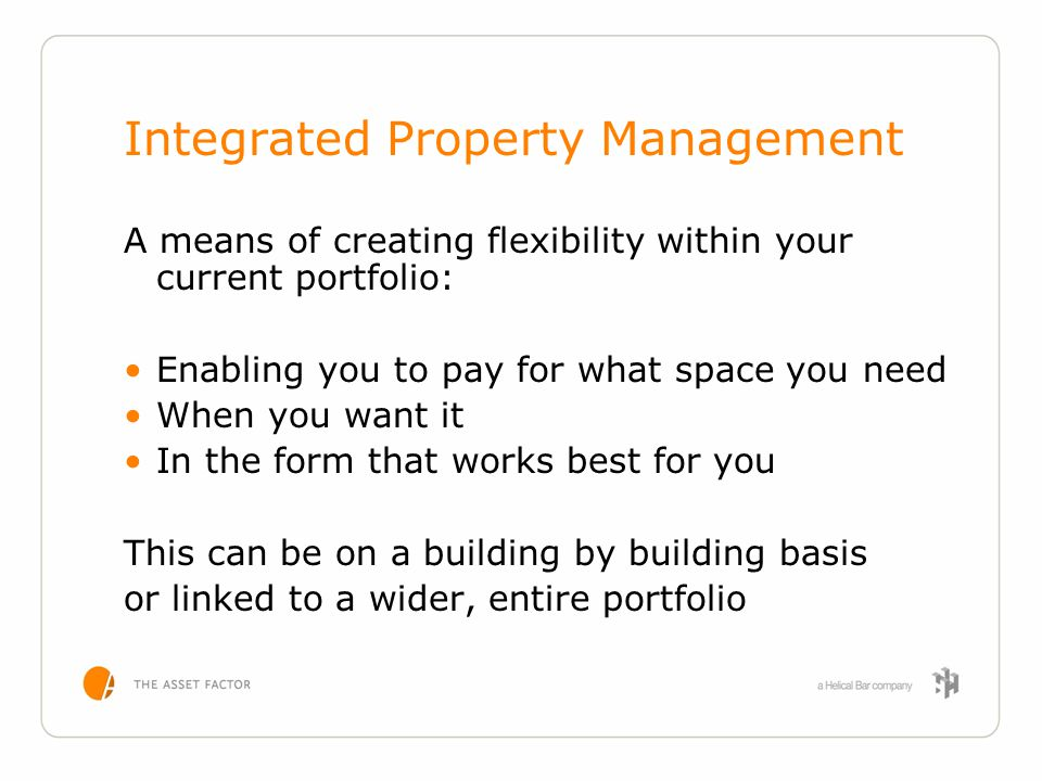 Integrated Property Management A means of creating flexibility within your current portfolio: Enabling you to pay for what space you need When you wan