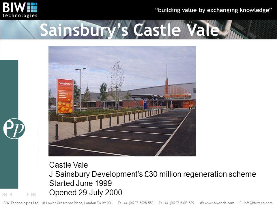 building value by exchanging knowledge BIW Technologies Ltd 10 Lower Grosvenor Place, London SW1W 0EN T: +44 (0)207 5928 550 F: +44 (0)207 6308 589 W: www.biwtech.com E: info@biwtech.com    Castle Vale J Sainsbury Development's £30 million regeneration scheme Started June 1999 Opened 29 July 2000 Sainsbury's Castle Vale