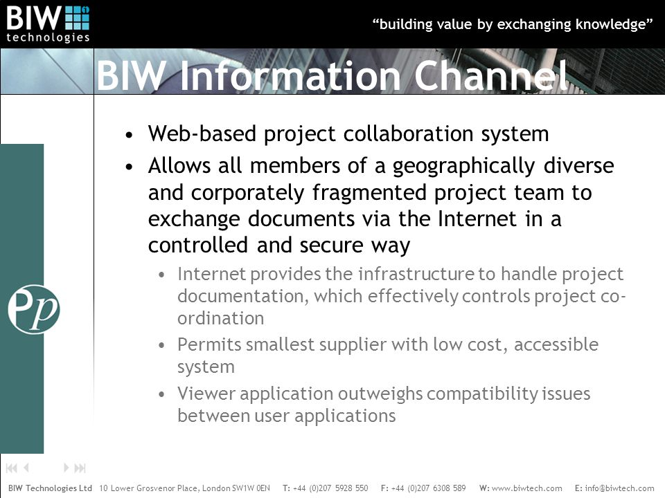 building value by exchanging knowledge BIW Technologies Ltd 10 Lower Grosvenor Place, London SW1W 0EN T: +44 (0)207 5928 550 F: +44 (0)207 6308 589 W: www.biwtech.com E: info@biwtech.com    BIW Information Channel Web-based project collaboration system Allows all members of a geographically diverse and corporately fragmented project team to exchange documents via the Internet in a controlled and secure way Internet provides the infrastructure to handle project documentation, which effectively controls project co- ordination Permits smallest supplier with low cost, accessible system Viewer application outweighs compatibility issues between user applications