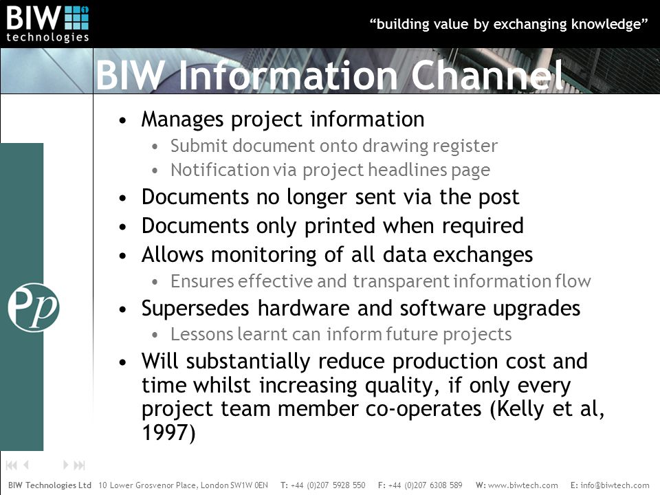 building value by exchanging knowledge BIW Technologies Ltd 10 Lower Grosvenor Place, London SW1W 0EN T: +44 (0)207 5928 550 F: +44 (0)207 6308 589 W: www.biwtech.com E: info@biwtech.com    Manages project information Submit document onto drawing register Notification via project headlines page Documents no longer sent via the post Documents only printed when required Allows monitoring of all data exchanges Ensures effective and transparent information flow Supersedes hardware and software upgrades Lessons learnt can inform future projects Will substantially reduce production cost and time whilst increasing quality, if only every project team member co-operates (Kelly et al, 1997) BIW Information Channel