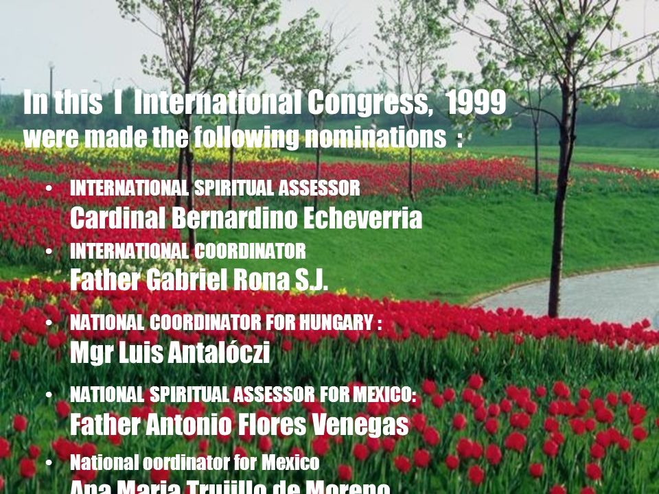 17 In this I International Congress, 1999 were made the following nominations : INTERNATIONAL SPIRITUAL ASSESSOR Cardinal Bernardino Echeverria INTERNATIONAL COORDINATOR Father Gabriel Rona S.J.