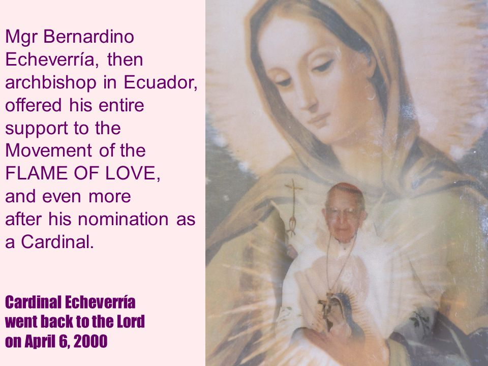 21 Mgr Bernardino Echeverría, then archbishop in Ecuador, offered his entire support to the Movement of the FLAME OF LOVE, and even more after his nomination as a Cardinal.