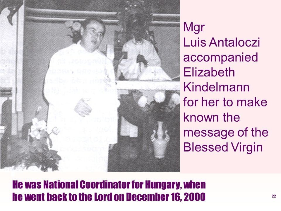 22 He was National Coordinator for Hungary, when he went back to the Lord on December 16, 2000 Mgr Luis Antaloczi accompanied Elizabeth Kindelmann for her to make known the message of the Blessed Virgin