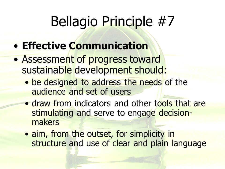 Bellagio Principle #7 Effective Communication Assessment of progress toward sustainable development should: be designed to address the needs of the au