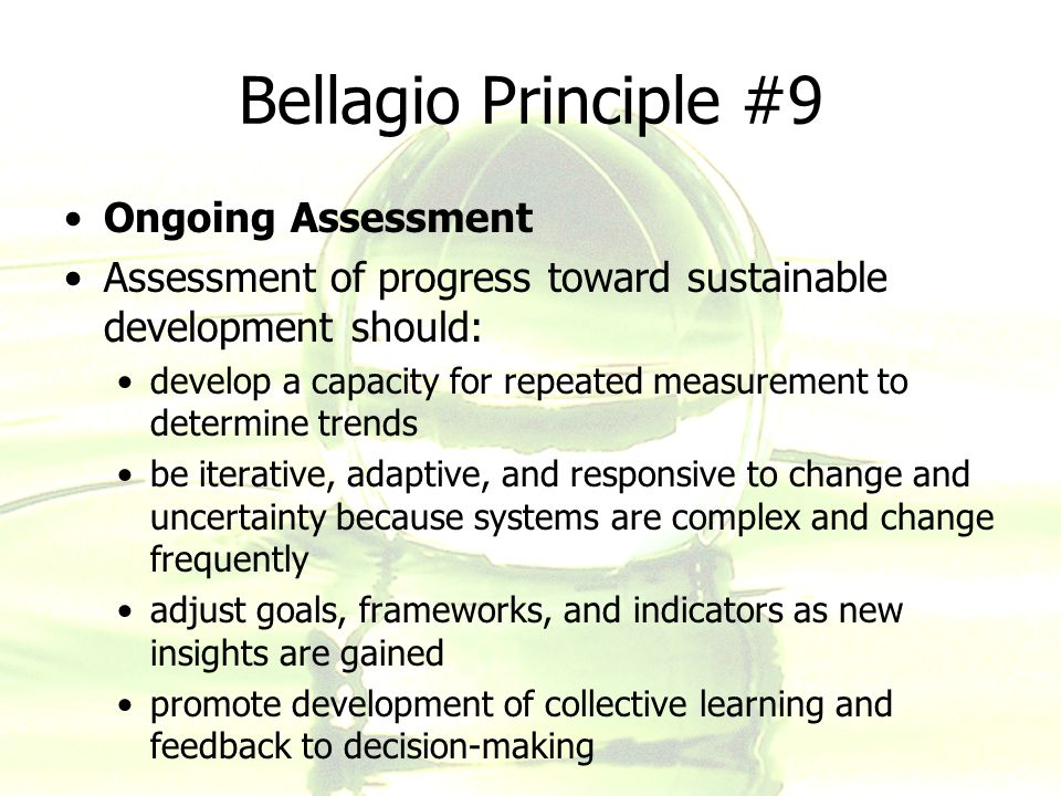 Bellagio Principle #9 Ongoing Assessment Assessment of progress toward sustainable development should: develop a capacity for repeated measurement to