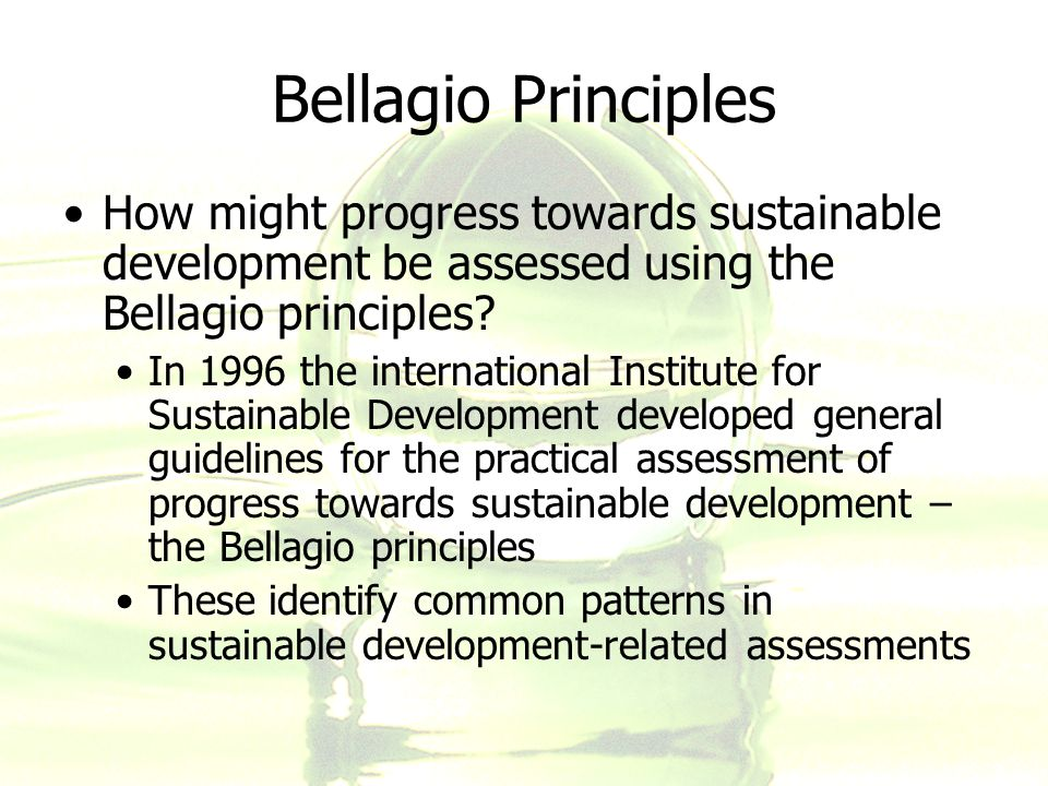 Bellagio Principles How might progress towards sustainable development be assessed using the Bellagio principles? In 1996 the international Institute