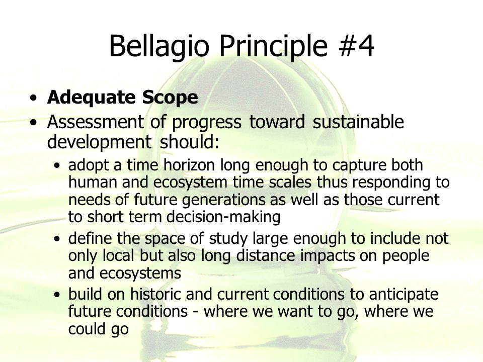Bellagio Principle #4 Adequate Scope Assessment of progress toward sustainable development should: adopt a time horizon long enough to capture both hu