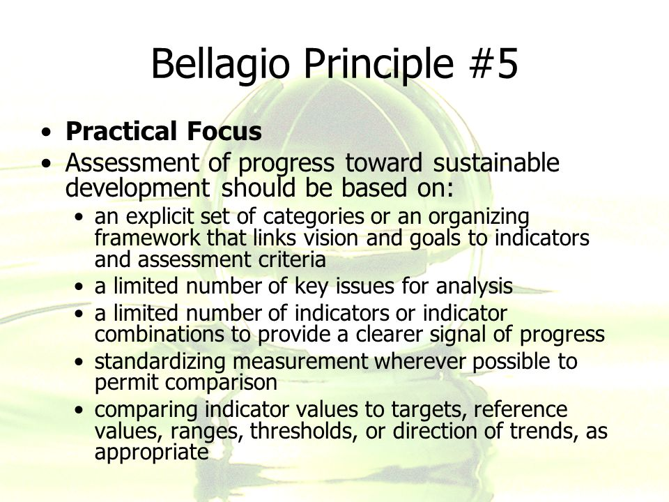 Bellagio Principle #5 Practical Focus Assessment of progress toward sustainable development should be based on: an explicit set of categories or an or